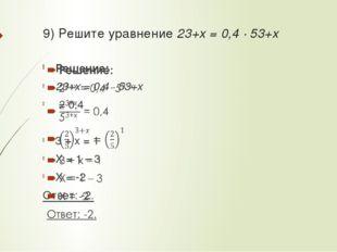 9) Решите уравнение 23+x = 0,4 · 53+x