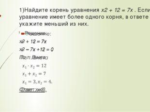 1)Найдите корень уравнения x2 + 12 = 7x . Если уравнение имеет более одного к