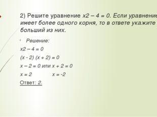 2) Решите уравнение x2 – 4 = 0. Если уравнение имеет более одного корня, то в