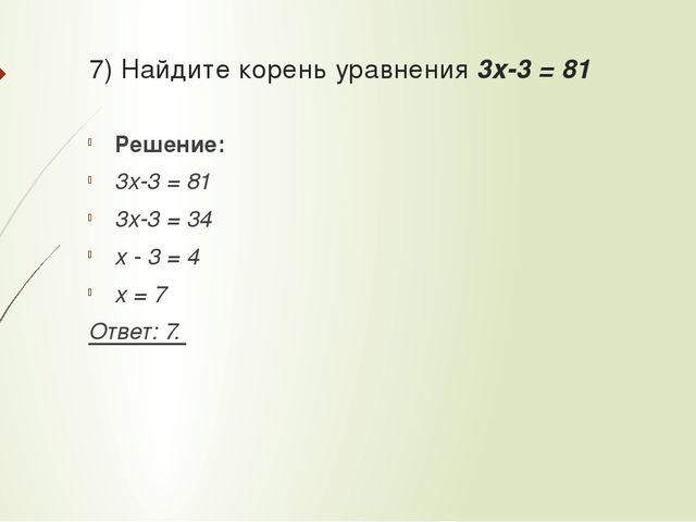 7) Найдите корень уравнения 3x-3 = 81 Решение: 3x-3 = 81 3x-3 = 34 x - 3 = 4...