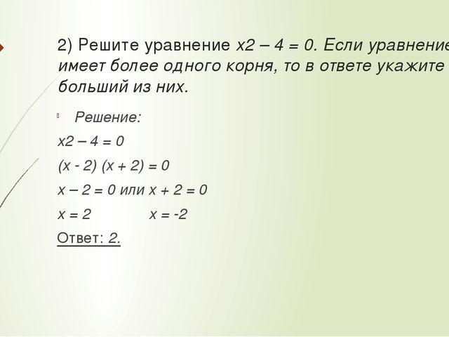 2) Решите уравнение x2 – 4 = 0. Если уравнение имеет более одного корня, то в...