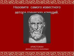Назовите самого известного автора греческих комедий. АРИСТОФАН Древнегреческа