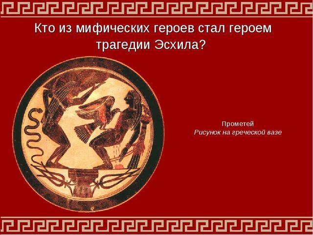 Прометей Рисунок на греческой вазе Кто из мифических героев стал героем траге...