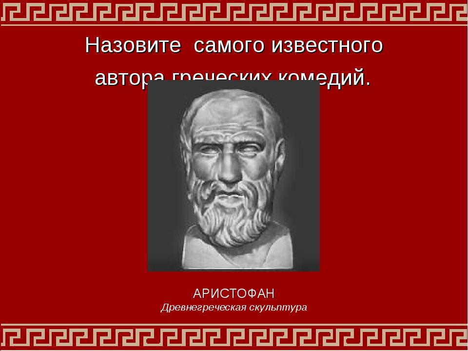 Назовите самого известного автора греческих комедий. АРИСТОФАН Древнегреческа...