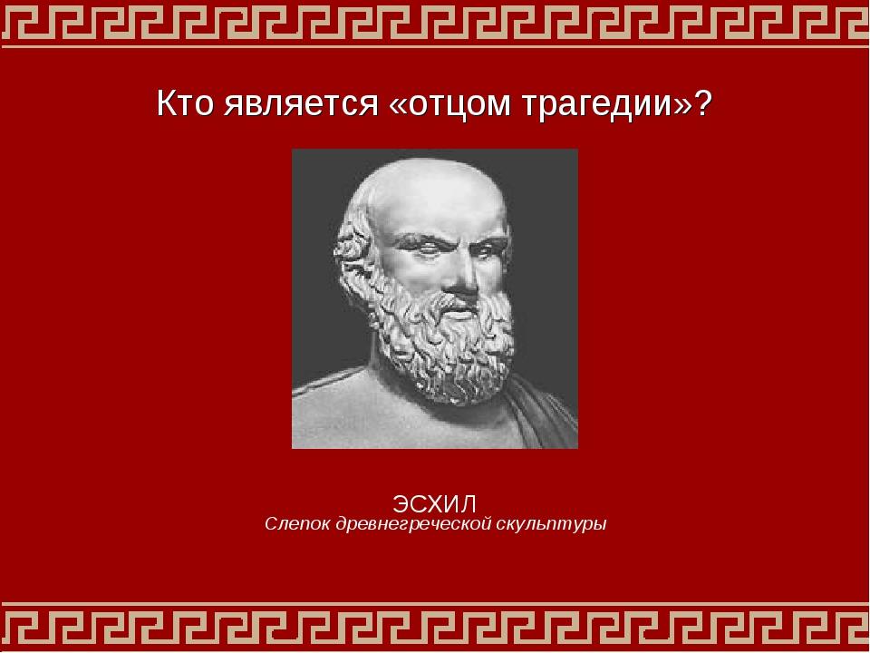 Кто является «отцом трагедии»? ЭСХИЛ Слепок древнегреческой скульптуры
