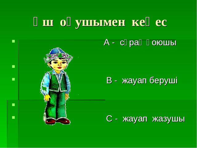 Үш оқушымен кеңес А - сұрақ қоюшы В - жауап беруші С - жауап жазушы