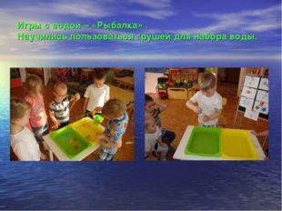 Игры с водой – «Рыбалка» . Научились пользоваться грушей для набора воды.