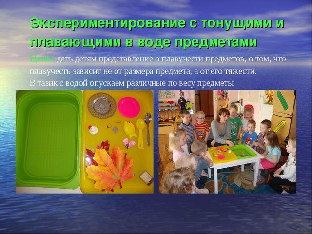 Экспериментирование с тонущими и плавающими в воде предметами Цель: дать детя...