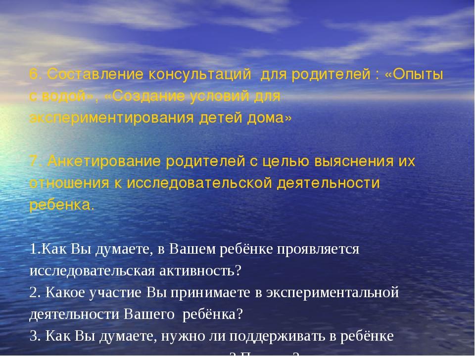 6. Составление консультаций для родителей : «Опыты с водой», «Создание услов...