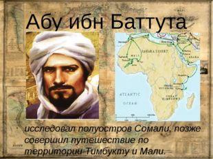 Абу ибн Баттута исследовал полуостров Сомали, позже совершил путешествие по т
