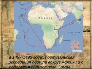 в 1497-1498 годах португальская экспедиция обошла вокруг Африки и с побережь