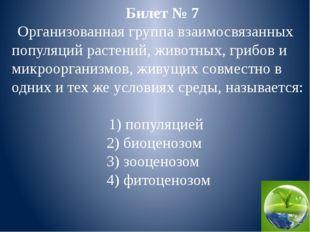 Билет № 7 Организованная группа взаимосвязанных популяций растений, животных,