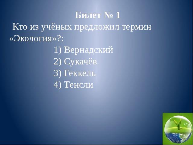 Билет № 1 Кто из учёных предложил термин «Экология»?: 1) Вернадский 2) Сукачё...