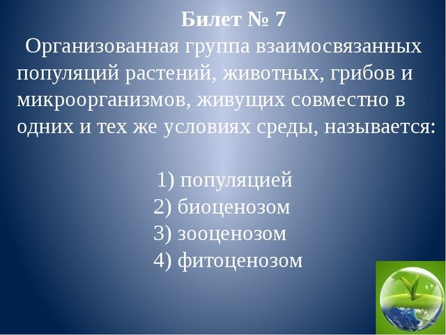 Билет № 7 Организованная группа взаимосвязанных популяций растений, животных,...