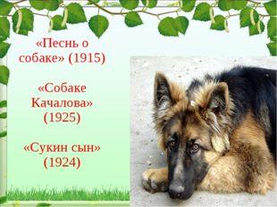 «Песнь о собаке» (1915) «Собаке Качалова» (1925) «Сукин сын» (1924)