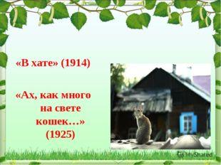 «В хате» (1914) «Ах, как много на свете кошек…» (1925)