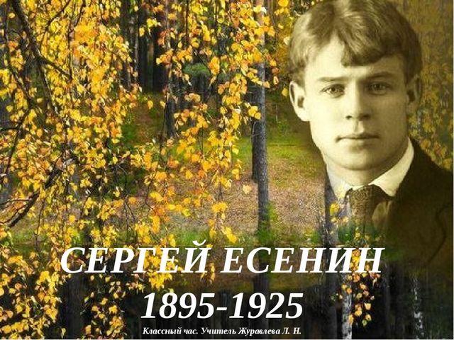 СЕРГЕЙ ЕСЕНИН 1895-1925 Классный час. Учитель Журавлева Л. Н.