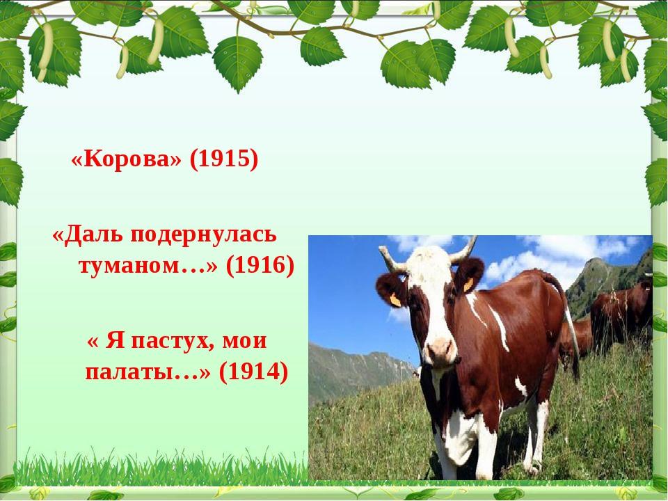 «Корова» (1915) «Даль подернулась туманом…» (1916) « Я пастух, мои палаты…»...