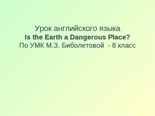 Урок английского языка Is the Earth a Dangerous Place? По УМК М.З. Биболетов