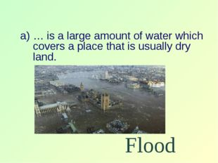 … is a large amount of water which covers a place that is usually dry land. F