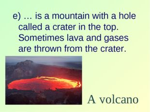 e) … is a mountain with a hole called a crater in the top. Sometimes lava and