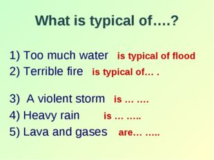 What is typical of….? 1) Too much water is typical of flood 2) Terrible fire
