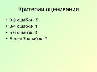 Критерии оценивания 0-2 ошибки - 5 3-4 ошибки- 4 5-6 ошибок -3 Более 7 ошибок