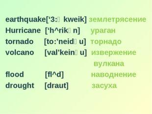 earthquake['3:Өkweik] землетрясение Hurricane ['h^rikәn] ураган tornado [to: