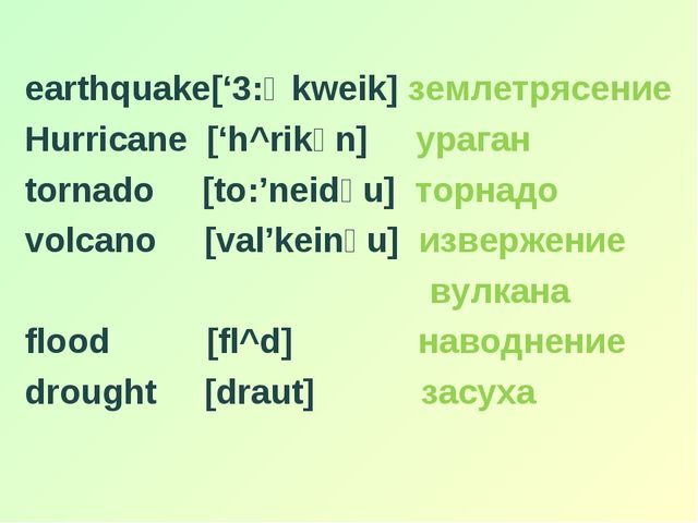 earthquake['3:Өkweik] землетрясение Hurricane ['h^rikәn] ураган tornado [to:...