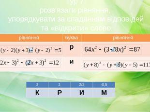 Тур 7: розв'язати рівняння, упорядкувати за спаданням відповідей та «відкрити