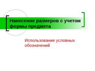Нанесение размеров с учетом формы предмета Использование условных обозначений
