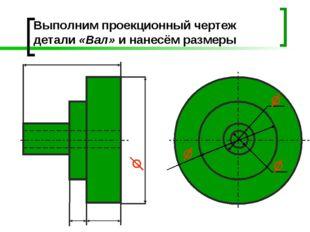 Выполним проекционный чертеж детали «Вал» и нанесём размеры