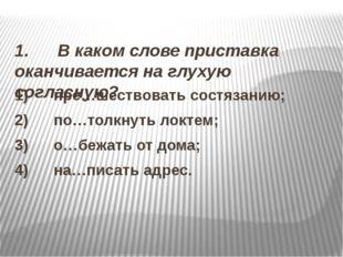 1. В каком слове приставка оканчивается на глухую согласную? 1) пр