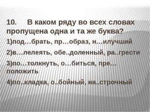 10. В каком ряду во всех словах пропущена одна и та же буква? 1)под…брать, п
