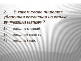 2. В каком слове пишется удвоенная согласная на стыке приставки и корня