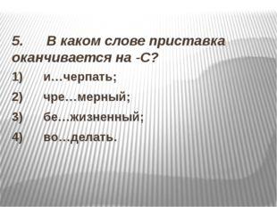 5. В каком слове приставка оканчивается на -С? 1) и…черпать; 2)