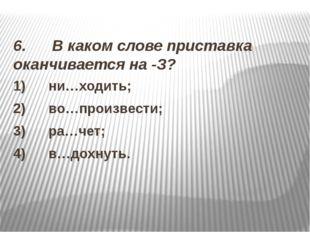 6. В каком слове приставка оканчивается на -З? 1) ни…ходить; 2)