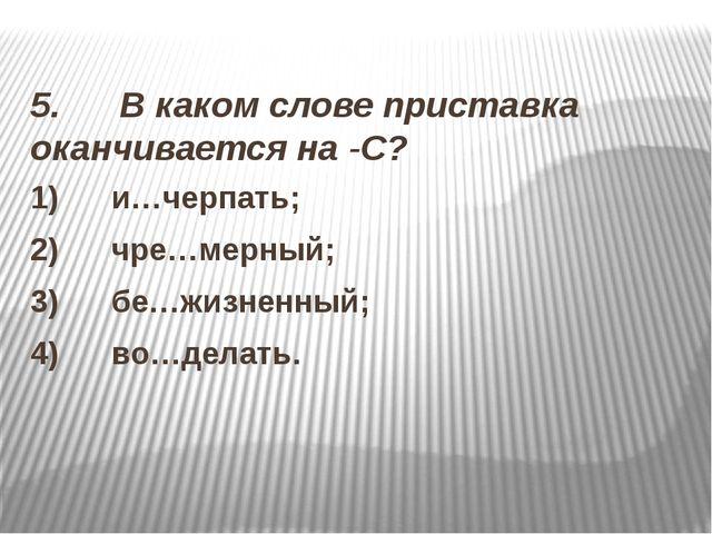 5. В каком слове приставка оканчивается на -С? 1) и…черпать; 2)...