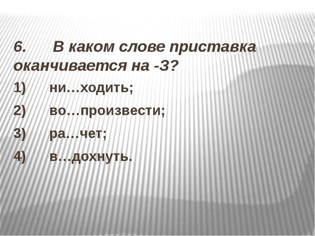 6. В каком слове приставка оканчивается на -З? 1) ни…ходить; 2)...
