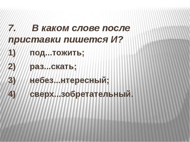 7. В каком слове после приставки пишется И? 1) под...тожить; 2)...