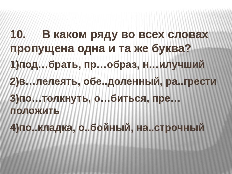 10. В каком ряду во всех словах пропущена одна и та же буква? 1)под…брать, п...