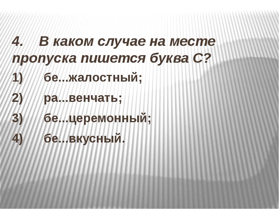 4. В каком случае на месте пропуска пишется буква С? 1) бе...жалостный;...