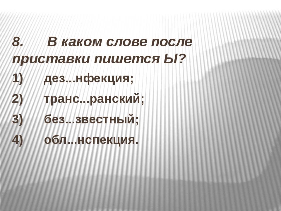 8. В каком слове после приставки пишется Ы? 1) дез...нфекция; 2)...