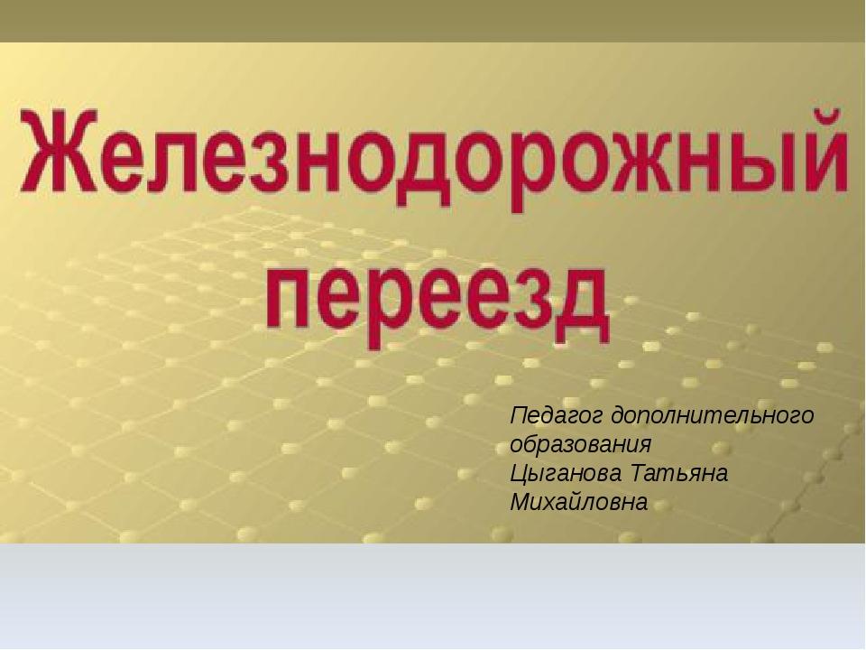 Педагог дополнительного образования Цыганова Татьяна Михайловна