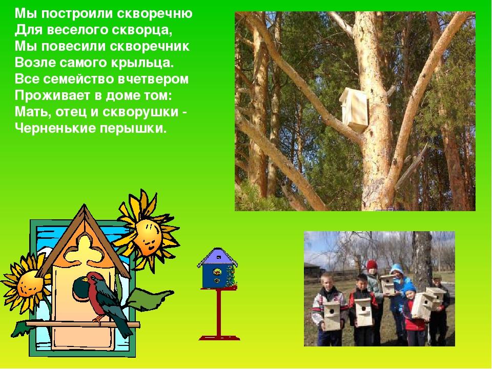 Мы построили скворечню Для веселого скворца, Мы повесили скворечник Возле сам...