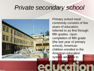 Private secondary school Primary school most commonly consists of five years