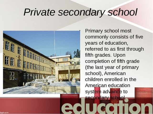 Private secondary school Primary school most commonly consists of five years...