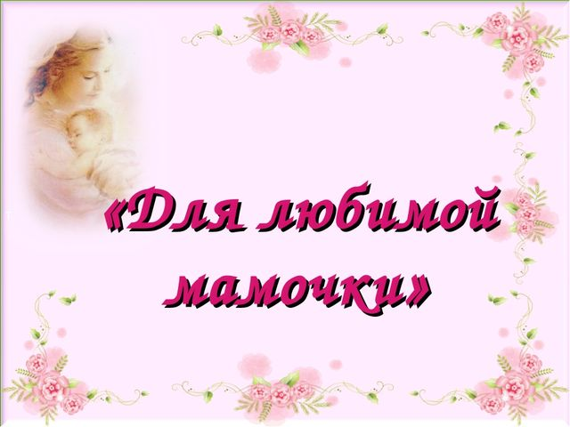 «Для любимой мамочки»