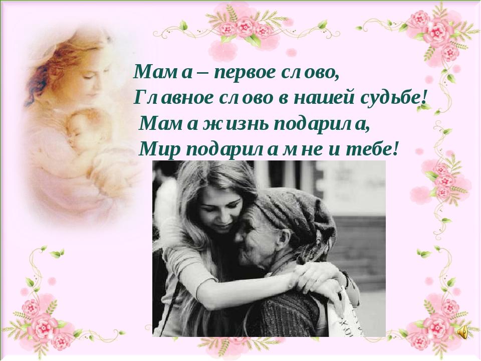 Мама – первое слово, Главное слово в нашей судьбе! Мама жизнь подарила, Мир п...