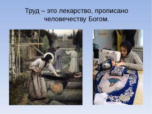Труд – это лекарство, прописано человечеству Богом.